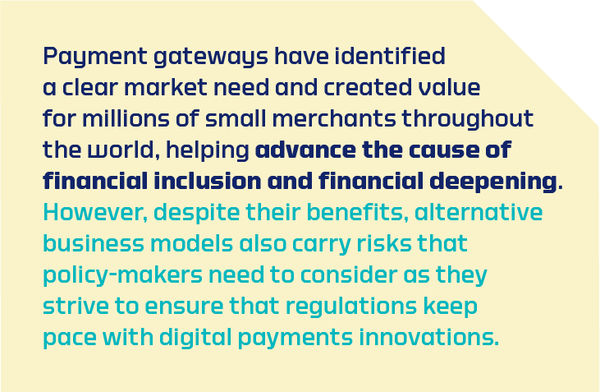 Payment gateways have identified a clear market need and created value for millions of small merchants throughout the world, helping advance the cause of financial inclusion and financial deepening.